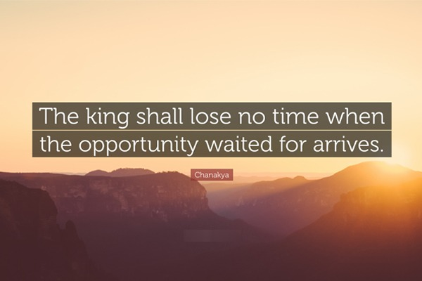 Chanakya Quotes - The king shall lose no time when the opportunity waited for arrives.