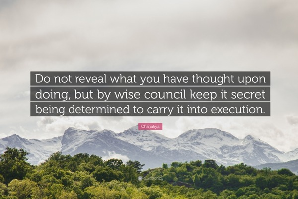 Chanakya Quote - Do not reveal what you have thought upon doing, but by wise council keep it secret being determined to carry it into execution.