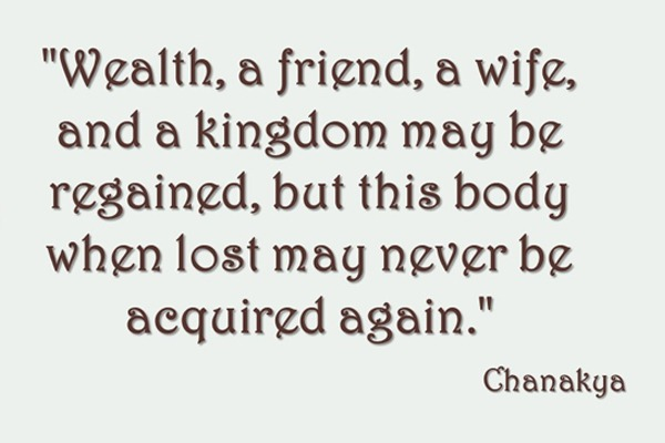 Chanakya Quote - Wealth, a friend, a wife, and a kingdom may be regained, but this body when lost may never be acquired again.