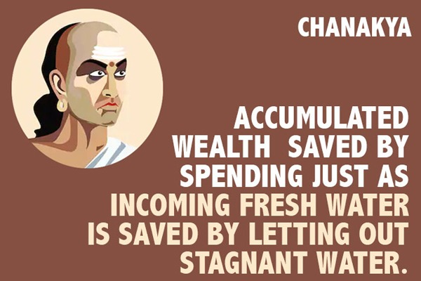 Chanakya Quote - Accumulated wealth is saved by spending just as incoming fresh water is saved by letting out stagnant water.